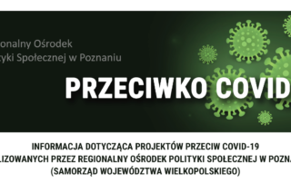 """Grafika przedstawia prostokątny baner. Jest na nim ciemne tło z zielonymi obrazami przedstawiającymi okrągłe wirusy. Na ich tle z lewej strony logotyp Regionalnego Ośrodka Polityki Społecznej w Poznaniu, a z prawej strony duży biały napis: """"Przeciwko Covid-19"""". Pod grafiką napis: """"INFORMACJA DOTYCZĄCA PROJEKTÓW PRZECIW COVID-19 REALIZOWANYCH PRZEZ REGIONALNY OŚRODEK POLITYKI SPOŁECZNEJ W POZNANIU (SAMORZĄD WOJEWÓDZTWA WIELKOPOLSKIEGO) """""""