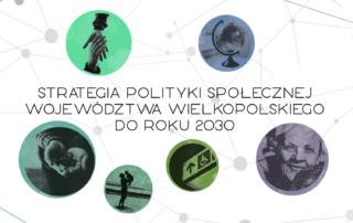 """Grafika przedstawia jasne tło, na którym dodano w pięciu okręgach zdjęcia: uśmiechniętej seniorki, dłoni złożonych w geście dawania na których leżą monety, dwóch trzymających się dłoni w geście chwytania jednej za drugą, globusa, piktogramu wskazującego drogę. Na środku widnieje napis: """"Strategia Polityki Społecznej Województwa Wielkopolskiego do Roku 2030"""". Plik PNG 903 KB"""