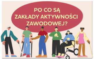 Grafika przedstawia osoby z niepełnosprawnościami nad którymi widnieje napis: Po co są Zakłady Aktywności Zawodowej?